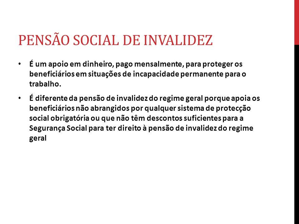 PENSÃO SOCIAL DE INVALIDEZ É um apoio em dinheiro, pago mensalmente, para proteger os beneficiários em situações de incapacidade permanente para o tra