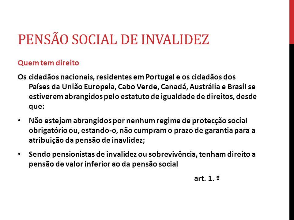 PENSÃO SOCIAL DE INVALIDEZ Quem tem direito Os cidadãos nacionais, residentes em Portugal e os cidadãos dos Países da União Europeia, Cabo Verde, Cana