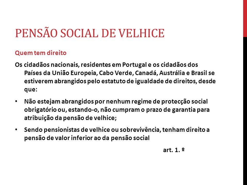 PENSÃO SOCIAL DE VELHICE Quem tem direito Os cidadãos nacionais, residentes em Portugal e os cidadãos dos Países da União Europeia, Cabo Verde, Canadá