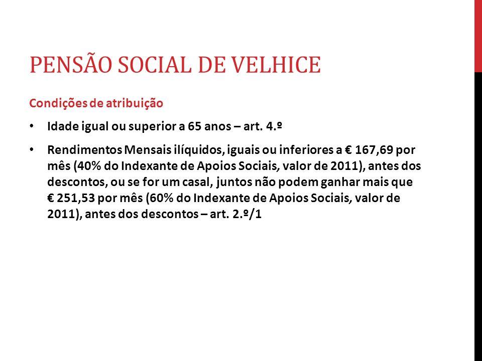 PENSÃO SOCIAL DE VELHICE Condições de atribuição Idade igual ou superior a 65 anos – art. 4.º Rendimentos Mensais ilíquidos, iguais ou inferiores a 16