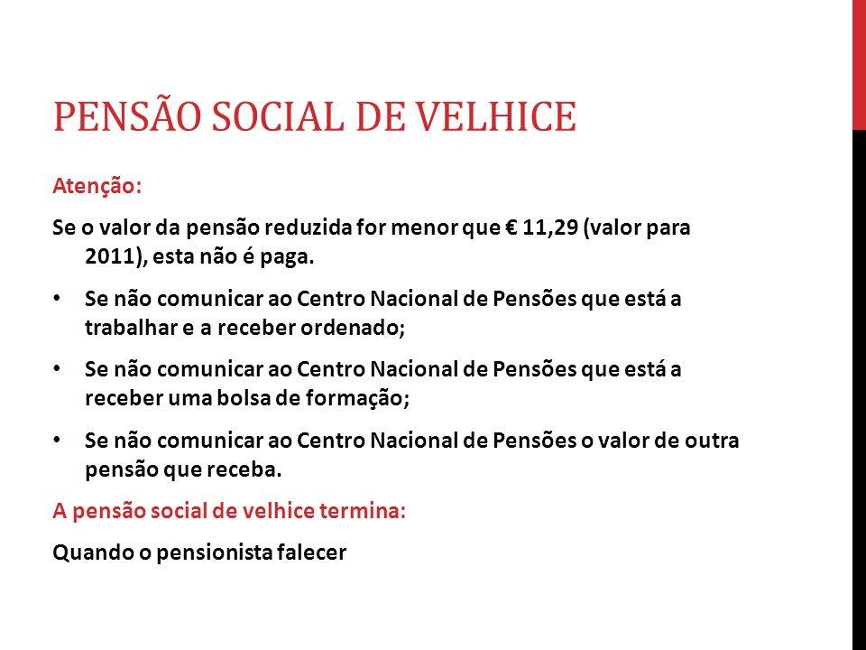 PENSÃO SOCIAL DE VELHICE Atenção: Se o valor da pensão reduzida for menor que 11,29 (valor para 2011), esta não é paga. Se não comunicar ao Centro Nac