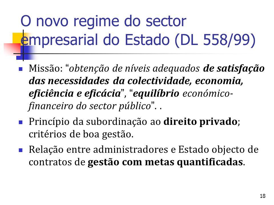 18 O novo regime do sector empresarial do Estado (DL 558/99) Missão: obtenção de níveis adequados de satisfação das necessidades da colectividade, economia, eficiência e eficácia, equilíbrio económico- financeiro do sector público..