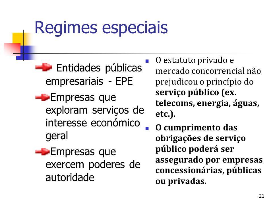 21 Regimes especiais Entidades públicas empresariais - EPE Empresas que exploram serviços de interesse económico geral Empresas que exercem poderes de autoridade O estatuto privado e mercado concorrencial não prejudicou o princípio do serviço público (ex.
