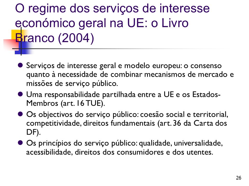 26 O regime dos serviços de interesse económico geral na UE: o Livro Branco (2004) Serviços de interesse geral e modelo europeu: o consenso quanto à necessidade de combinar mecanismos de mercado e missões de serviço público.