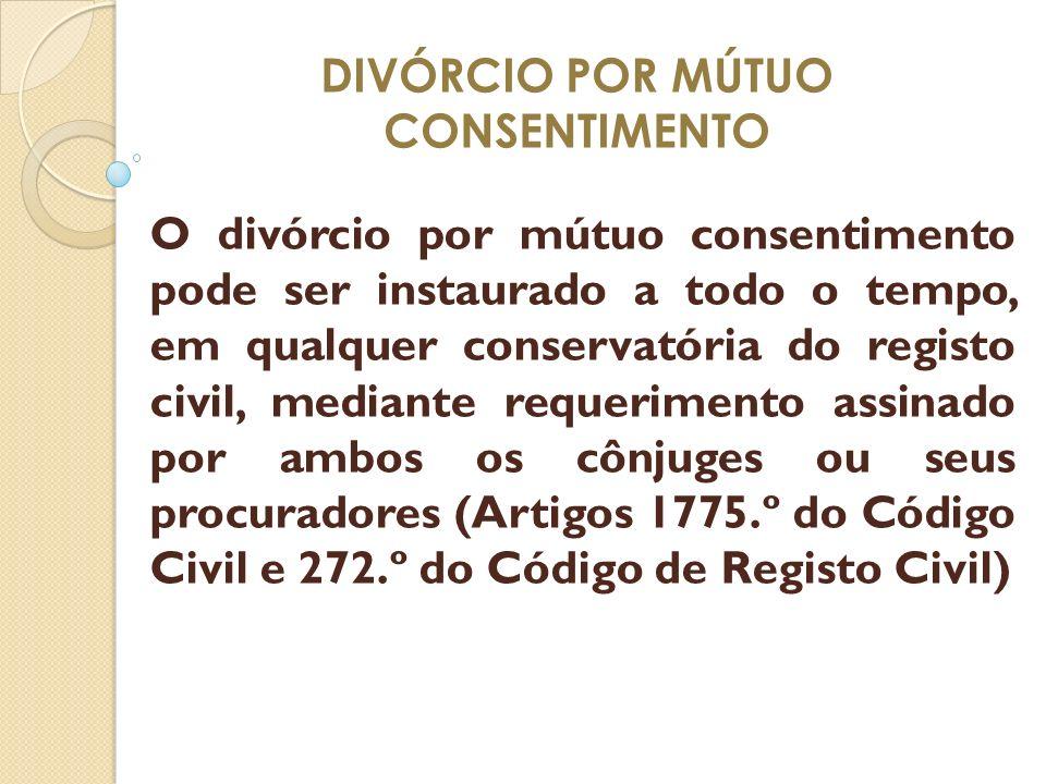 DIVÓRCIO POR MÚTUO CONSENTIMENTO O divórcio por mútuo consentimento pode ser instaurado a todo o tempo, em qualquer conservatória do registo civil, me