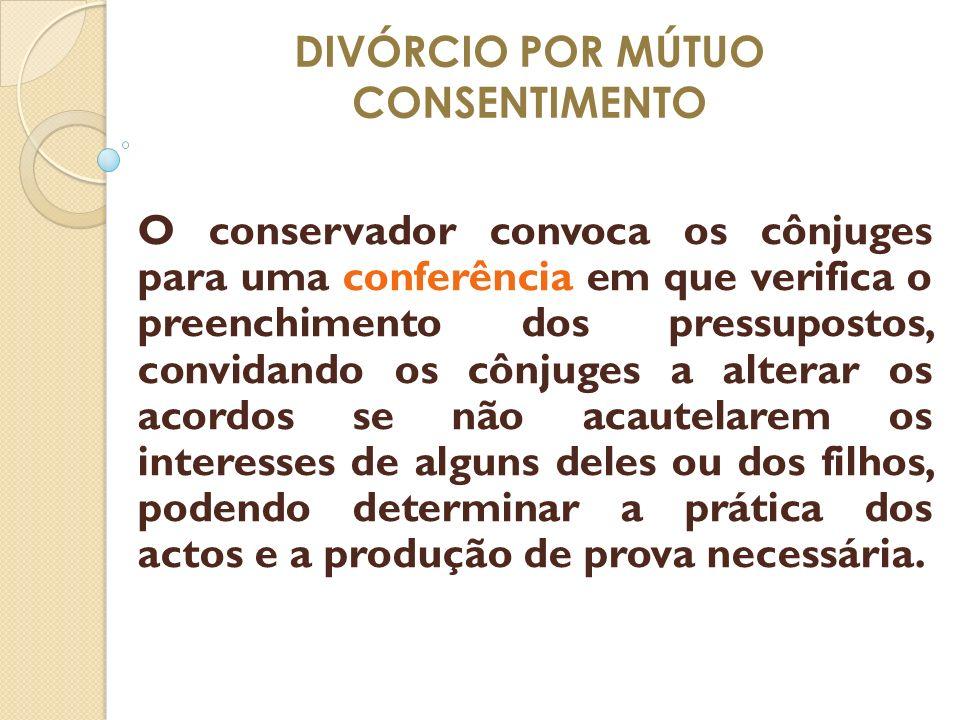 DIVÓRCIO POR MÚTUO CONSENTIMENTO O conservador convoca os cônjuges para uma conferência em que verifica o preenchimento dos pressupostos, convidando o