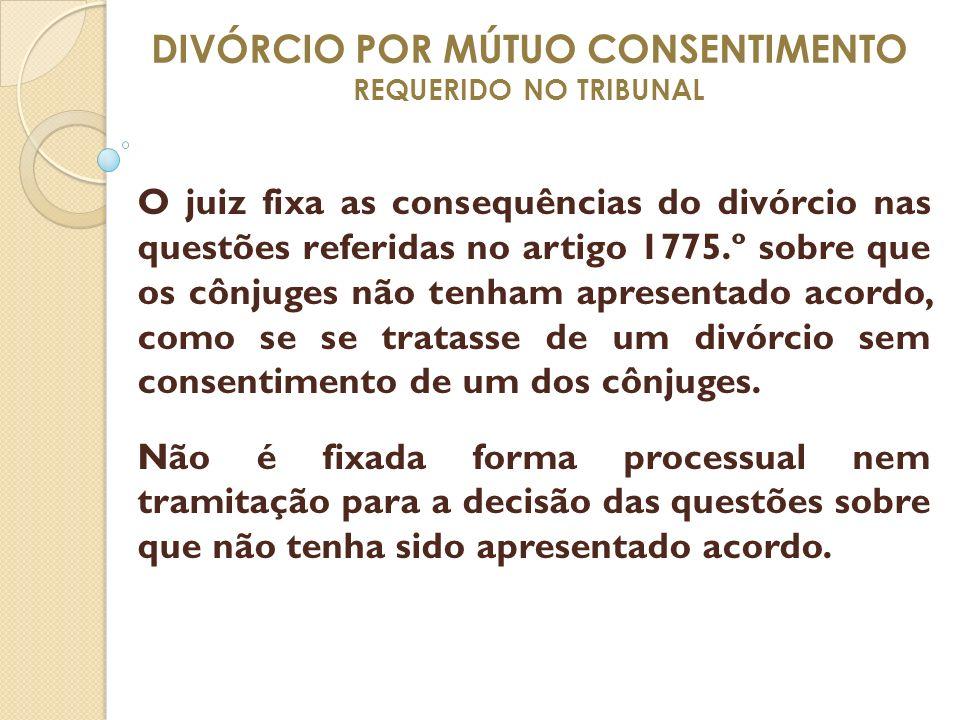 DIVÓRCIO POR MÚTUO CONSENTIMENTO REQUERIDO NO TRIBUNAL O juiz fixa as consequências do divórcio nas questões referidas no artigo 1775.º sobre que os c