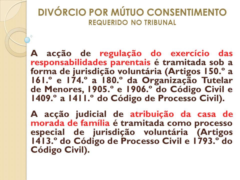 DIVÓRCIO POR MÚTUO CONSENTIMENTO REQUERIDO NO TRIBUNAL A acção de regulação do exercício das responsabilidades parentais é tramitada sob a forma de ju