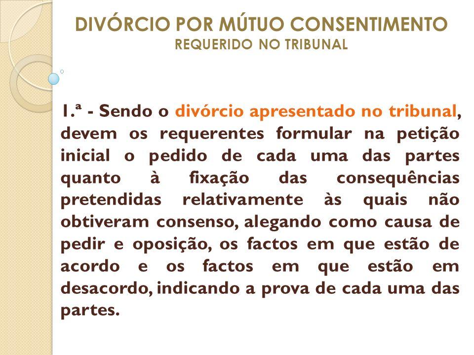 DIVÓRCIO POR MÚTUO CONSENTIMENTO REQUERIDO NO TRIBUNAL 1.ª - Sendo o divórcio apresentado no tribunal, devem os requerentes formular na petição inicia
