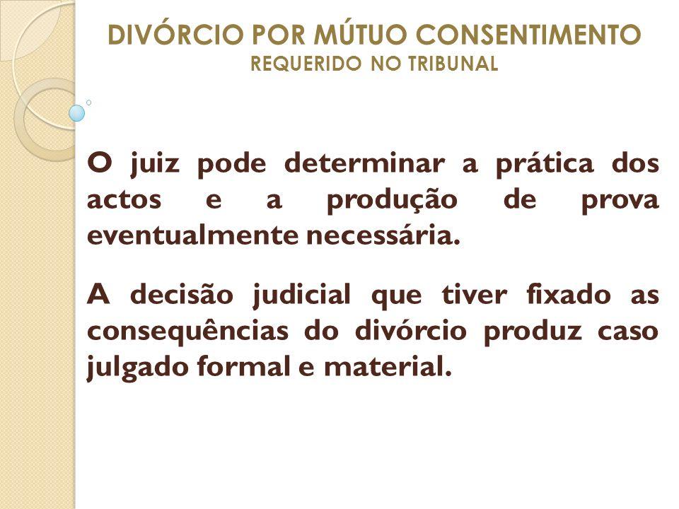 DIVÓRCIO POR MÚTUO CONSENTIMENTO REQUERIDO NO TRIBUNAL O juiz pode determinar a prática dos actos e a produção de prova eventualmente necessária. A de