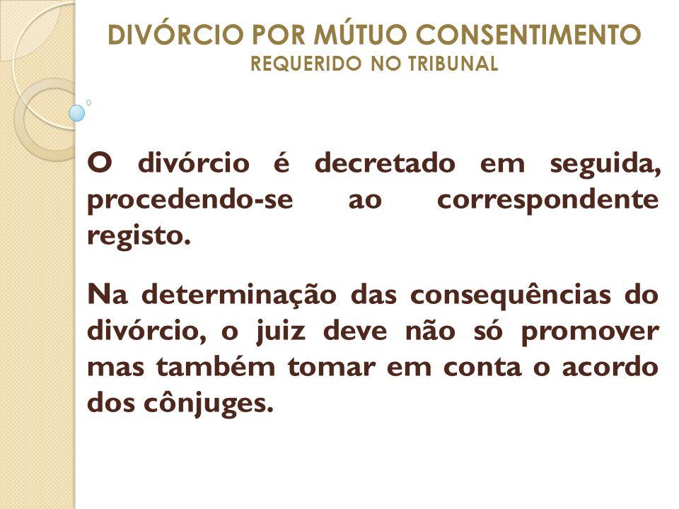 DIVÓRCIO POR MÚTUO CONSENTIMENTO REQUERIDO NO TRIBUNAL O divórcio é decretado em seguida, procedendo-se ao correspondente registo. Na determinação das