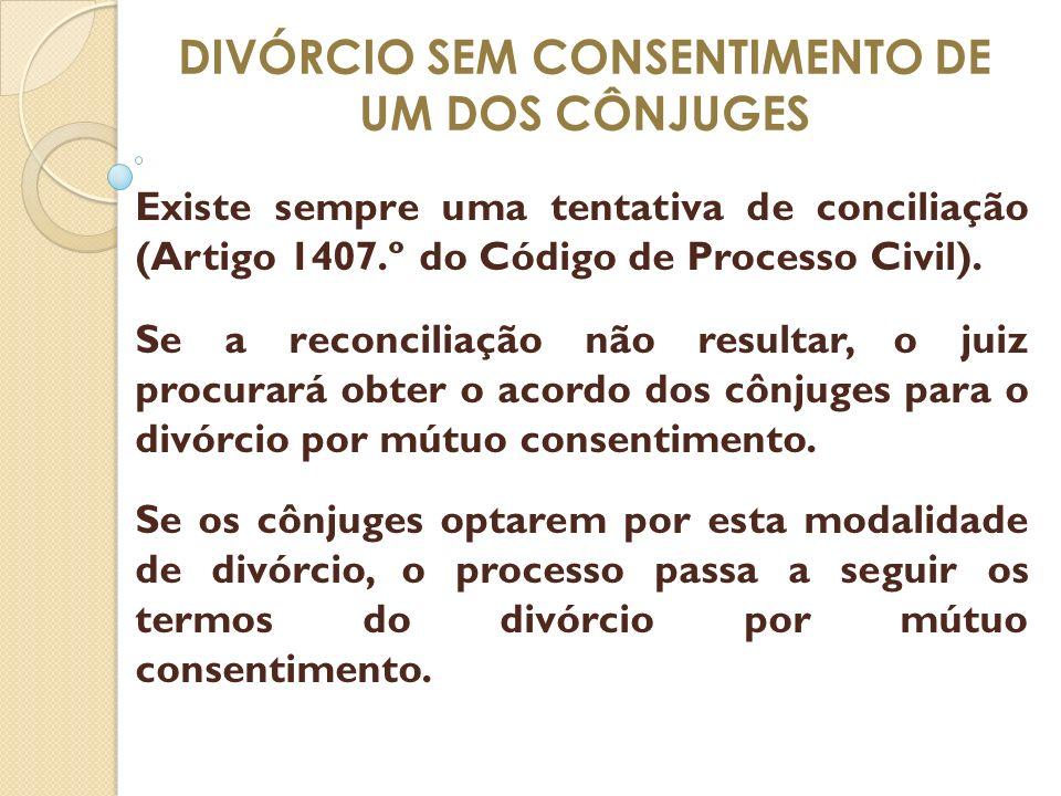 DIVÓRCIO SEM CONSENTIMENTO DE UM DOS CÔNJUGES Existe sempre uma tentativa de conciliação (Artigo 1407.º do Código de Processo Civil). Se a reconciliaç