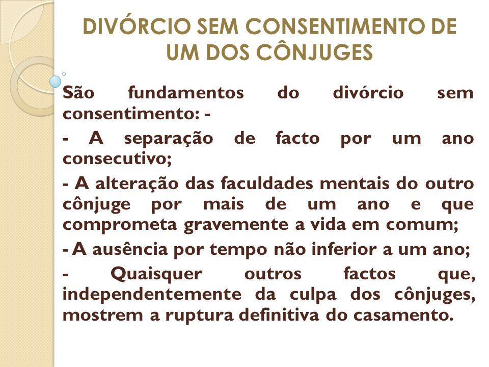 DIVÓRCIO SEM CONSENTIMENTO DE UM DOS CÔNJUGES São fundamentos do divórcio sem consentimento: - - A separação de facto por um ano consecutivo; - A alte