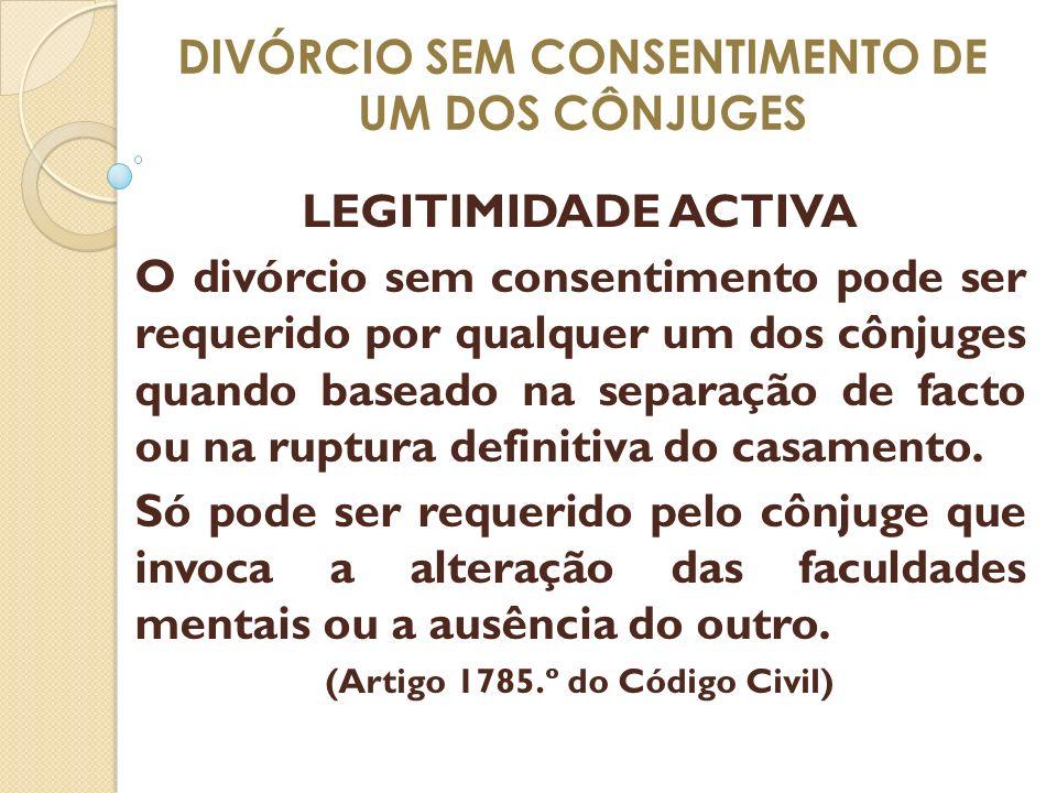 DIVÓRCIO SEM CONSENTIMENTO DE UM DOS CÔNJUGES LEGITIMIDADE ACTIVA O divórcio sem consentimento pode ser requerido por qualquer um dos cônjuges quando