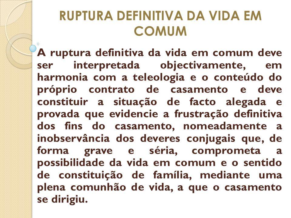 RUPTURA DEFINITIVA DA VIDA EM COMUM A ruptura definitiva da vida em comum deve ser interpretada objectivamente, em harmonia com a teleologia e o conte