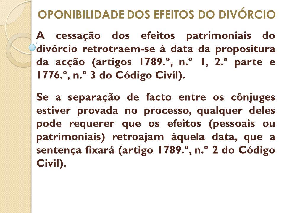 OPONIBILIDADE DOS EFEITOS DO DIVÓRCIO A cessação dos efeitos patrimoniais do divórcio retrotraem-se à data da propositura da acção (artigos 1789.º, n.