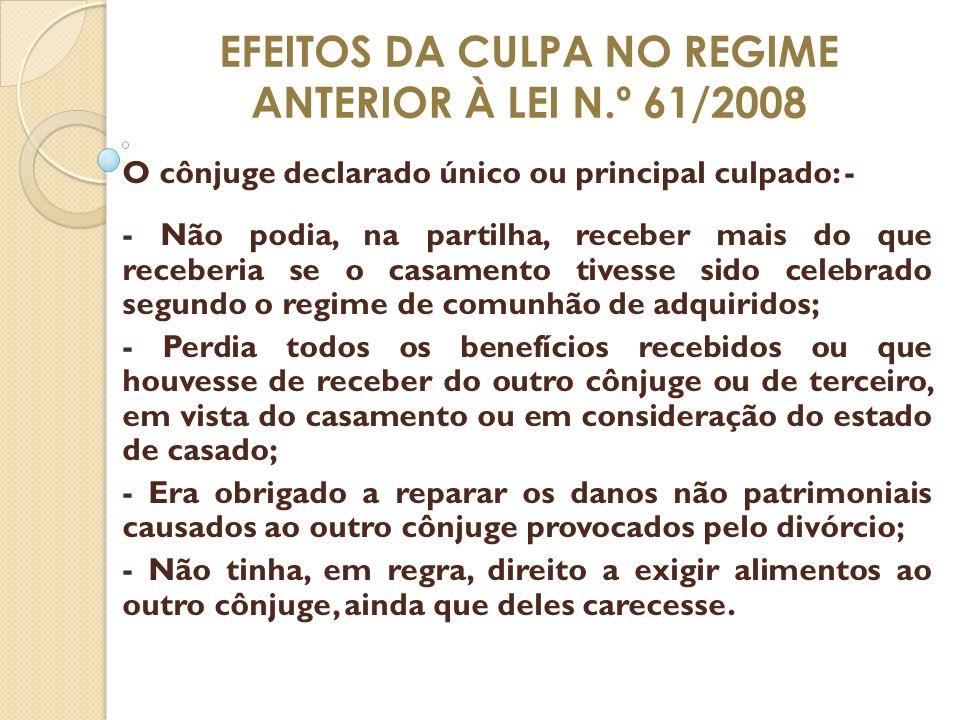 EFEITOS DA CULPA NO REGIME ANTERIOR À LEI N.º 61/2008 O cônjuge declarado único ou principal culpado: - - Não podia, na partilha, receber mais do que