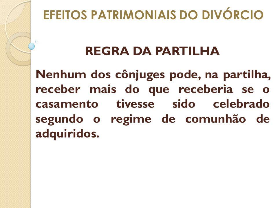 EFEITOS PATRIMONIAIS DO DIVÓRCIO REGRA DA PARTILHA Nenhum dos cônjuges pode, na partilha, receber mais do que receberia se o casamento tivesse sido ce