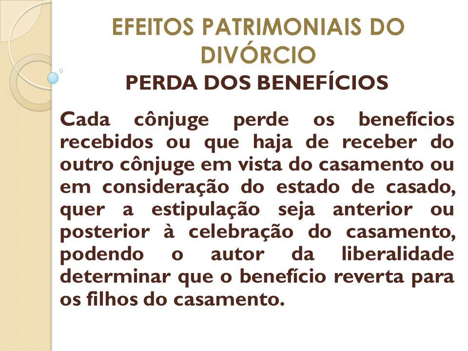 EFEITOS PATRIMONIAIS DO DIVÓRCIO PERDA DOS BENEFÍCIOS Cada cônjuge perde os benefícios recebidos ou que haja de receber do outro cônjuge em vista do c