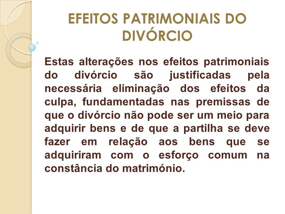 EFEITOS PATRIMONIAIS DO DIVÓRCIO Estas alterações nos efeitos patrimoniais do divórcio são justificadas pela necessária eliminação dos efeitos da culp