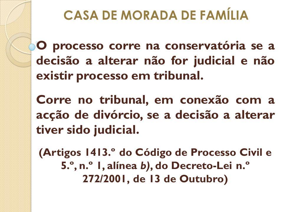 CASA DE MORADA DE FAMÍLIA O processo corre na conservatória se a decisão a alterar não for judicial e não existir processo em tribunal. Corre no tribu
