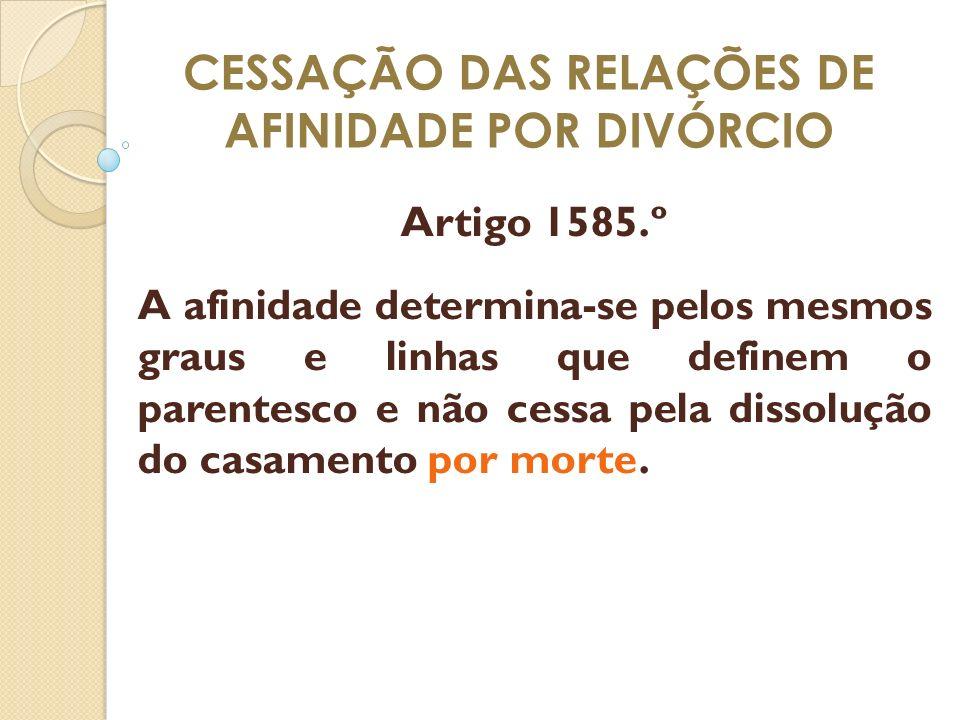 CESSAÇÃO DAS RELAÇÕES DE AFINIDADE POR DIVÓRCIO Artigo 1585.º A afinidade determina-se pelos mesmos graus e linhas que definem o parentesco e não cess