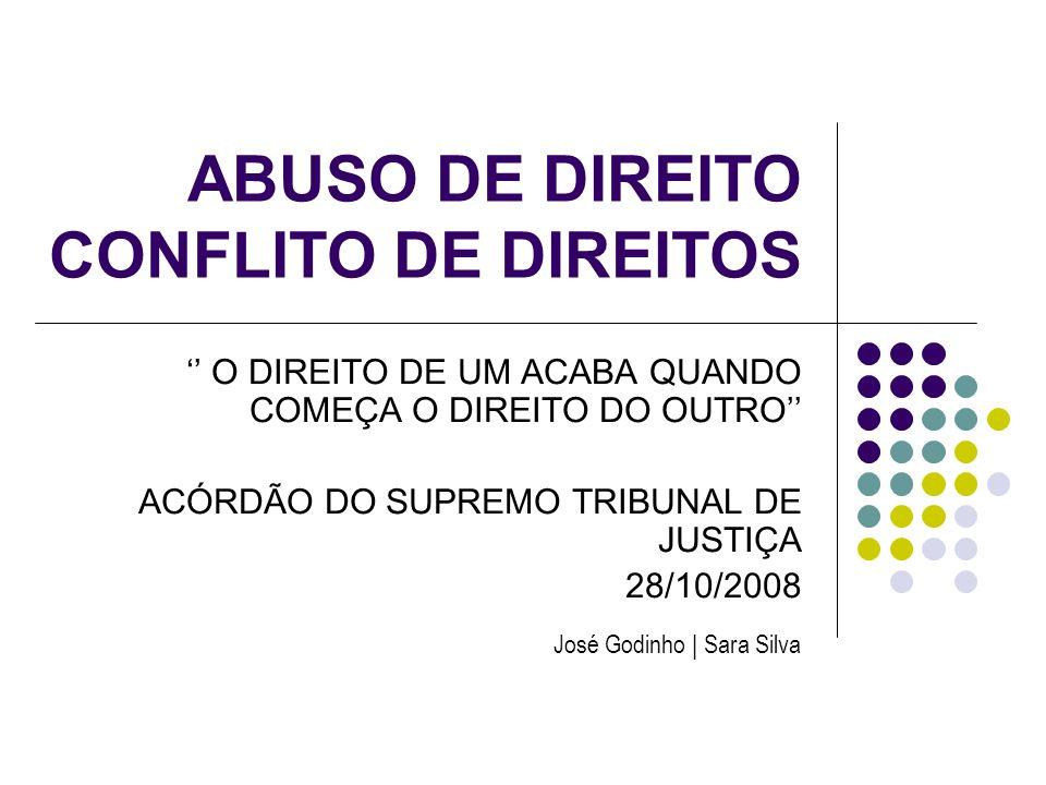 ABUSO DE DIREITO CONFLITO DE DIREITOS O DIREITO DE UM ACABA QUANDO COMEÇA O DIREITO DO OUTRO ACÓRDÃO DO SUPREMO TRIBUNAL DE JUSTIÇA 28/10/2008 José Go