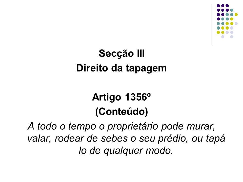 Secção III Direito da tapagem Artigo 1356º (Conteúdo) A todo o tempo o proprietário pode murar, valar, rodear de sebes o seu prédio, ou tapá lo de qua