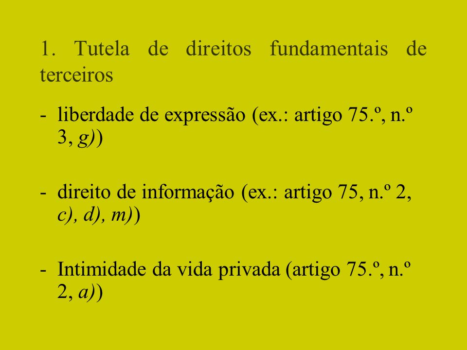 1. Tutela de direitos fundamentais de terceiros -liberdade de expressão (ex.: artigo 75.º, n.º 3, g)) -direito de informação (ex.: artigo 75, n.º 2, c