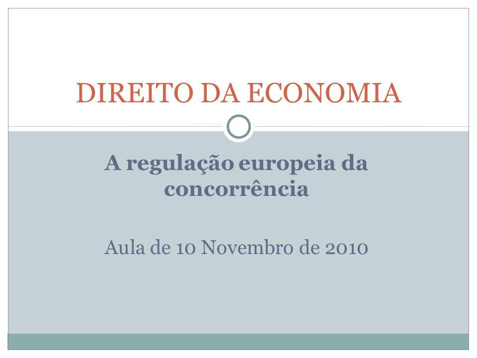 A regulação europeia da concorrência Aula de 10 Novembro de 2010 DIREITO DA ECONOMIA