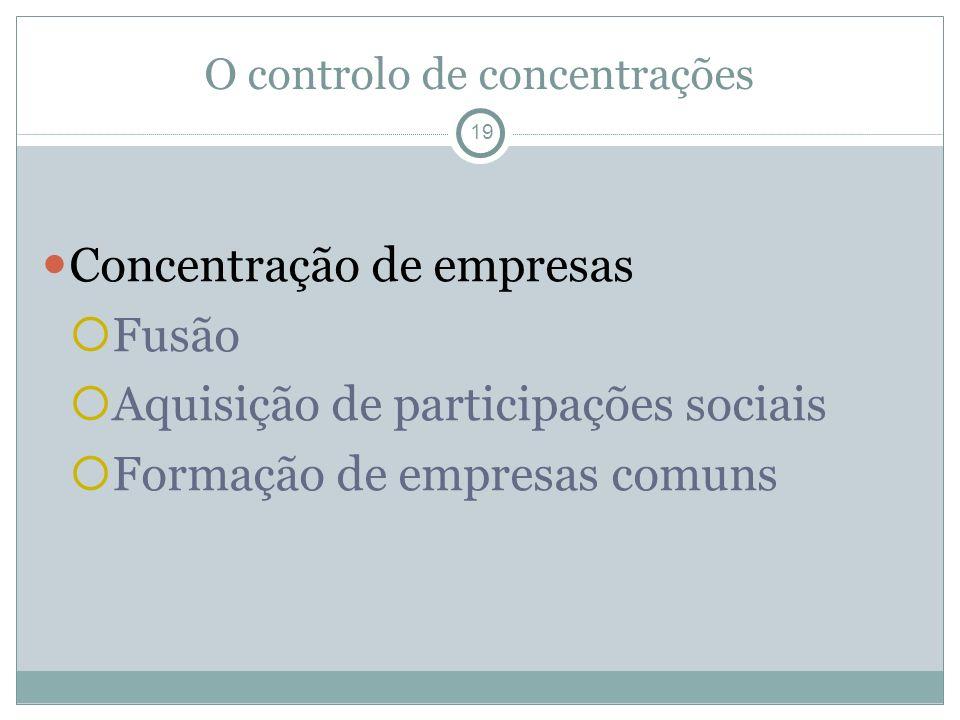 O controlo de concentrações 19 Concentração de empresas Fusão Aquisição de participações sociais Formação de empresas comuns