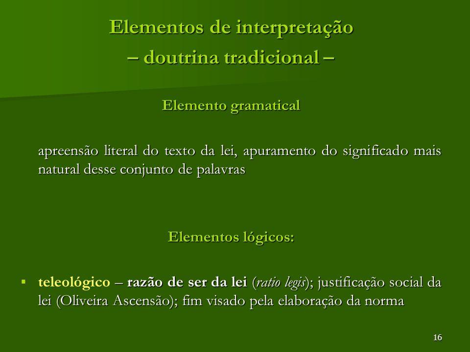 16 Elementos de interpretação – doutrina tradicional – Elemento gramatical apreensão literal do texto da lei, apuramento do significado mais natural d