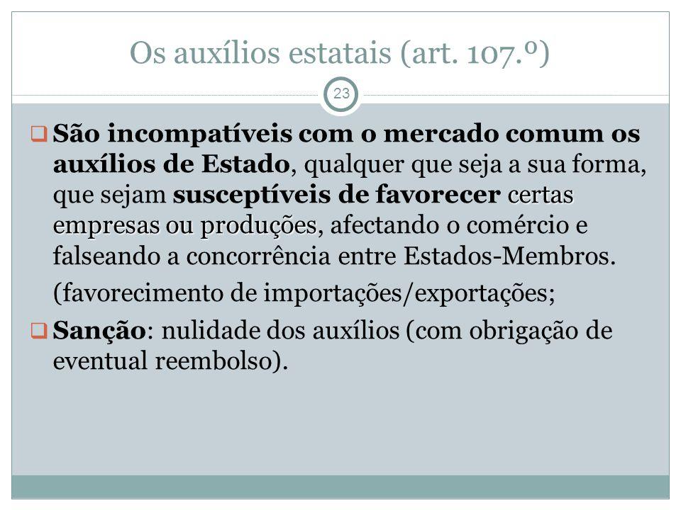 Os auxílios estatais (art. 107.º) 23 certas empresas ou produções São incompatíveis com o mercado comum os auxílios de Estado, qualquer que seja a sua