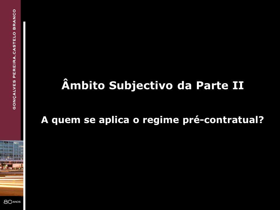 Âmbito Subjectivo da Parte II A quem se aplica o regime pré-contratual?