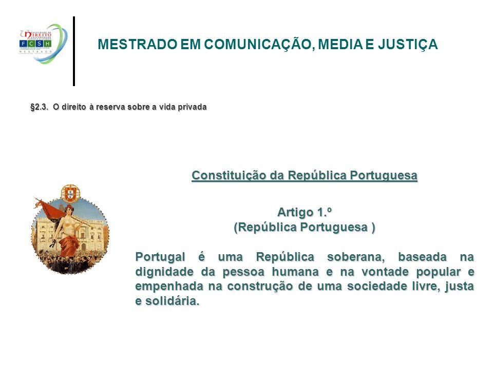 §2.3. O direito à reserva sobre a vida privada Constituição da República Portuguesa Artigo 1.º (República Portuguesa ) Portugal é uma República sobera