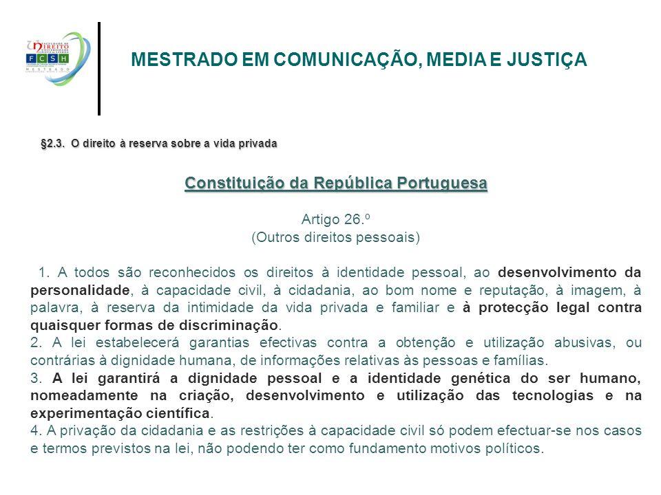 MESTRADO EM COMUNICAÇÃO, MEDIA E JUSTIÇA §2.3. O direito à reserva sobre a vida privada Constituição da República Portuguesa Artigo 26.º (Outros direi
