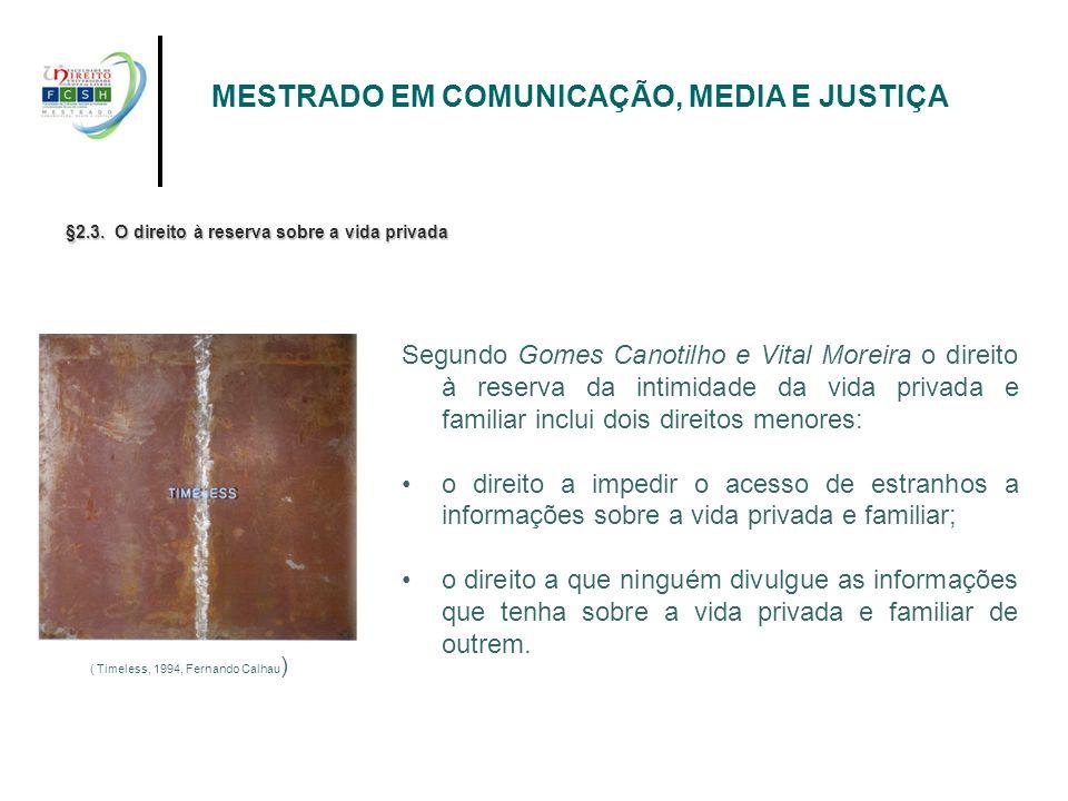 MESTRADO EM COMUNICAÇÃO, MEDIA E JUSTIÇA §2.3. O direito à reserva sobre a vida privada Segundo Gomes Canotilho e Vital Moreira o direito à reserva da