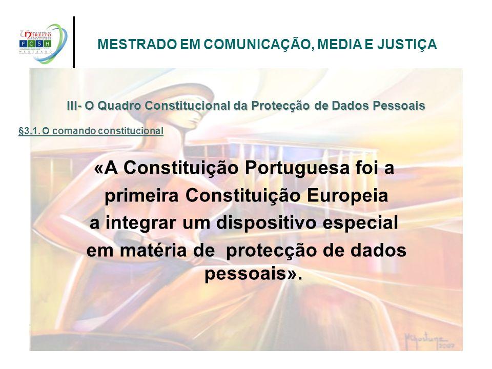 «A Constituição Portuguesa foi a primeira Constituição Europeia a integrar um dispositivo especial em matéria de protecção de dados pessoais». III- O