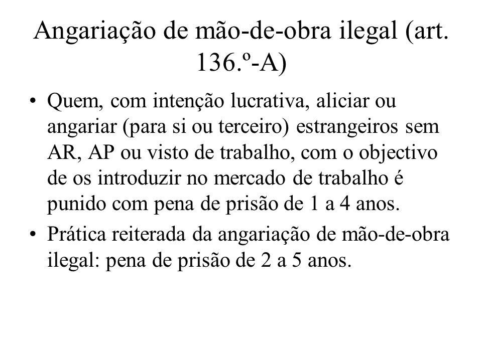 Angariação de mão-de-obra ilegal (art. 136.º-A) Quem, com intenção lucrativa, aliciar ou angariar (para si ou terceiro) estrangeiros sem AR, AP ou vis