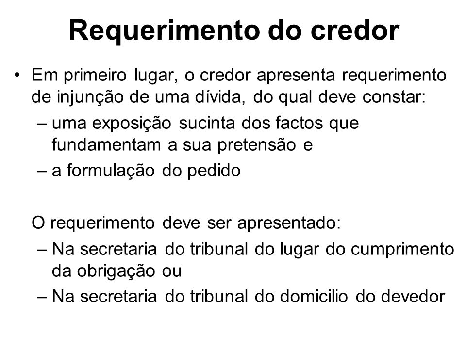 Requerimento do credor Em primeiro lugar, o credor apresenta requerimento de injunção de uma dívida, do qual deve constar: –uma exposição sucinta dos