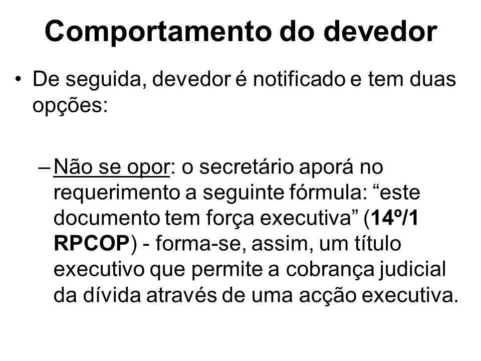 Comportamento do devedor De seguida, devedor é notificado e tem duas opções: –Não se opor: o secretário aporá no requerimento a seguinte fórmula: este
