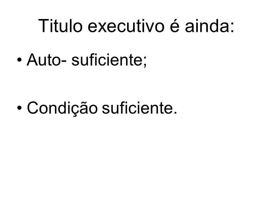 Titulo executivo é ainda: Auto- suficiente; Condição suficiente.