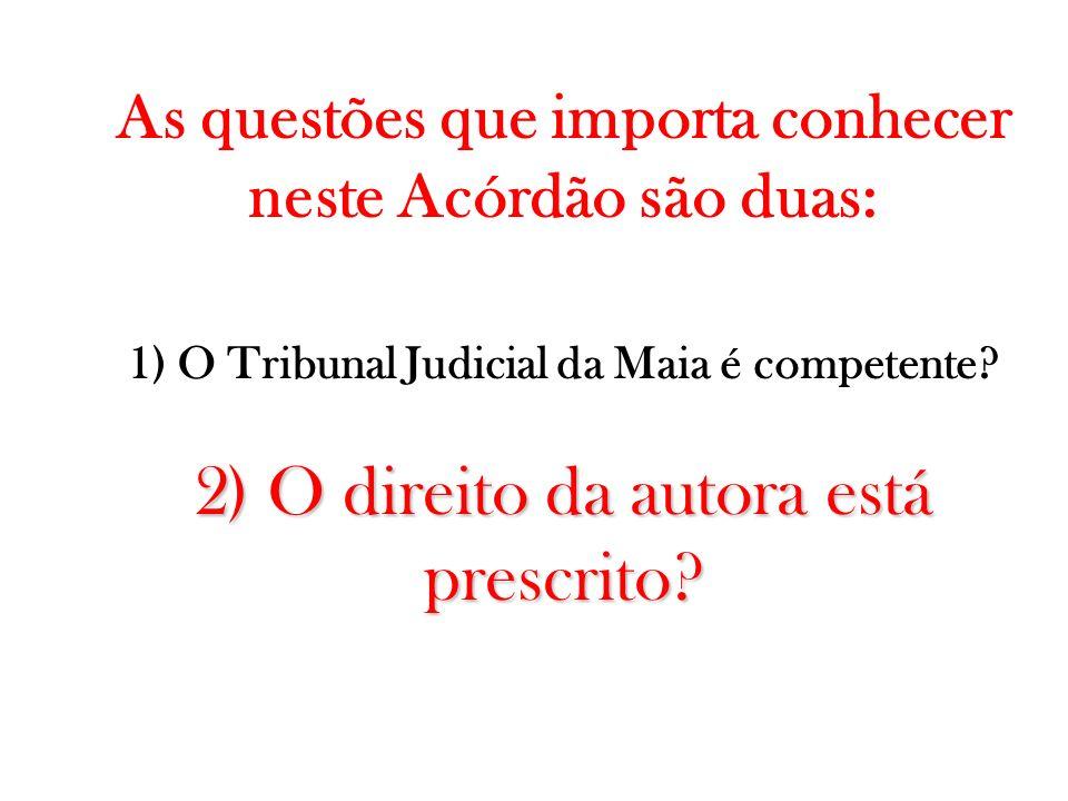 As questões que importa conhecer neste Acórdão são duas: 1) O Tribunal Judicial da Maia é competente? 2) O direito da autora está prescrito?