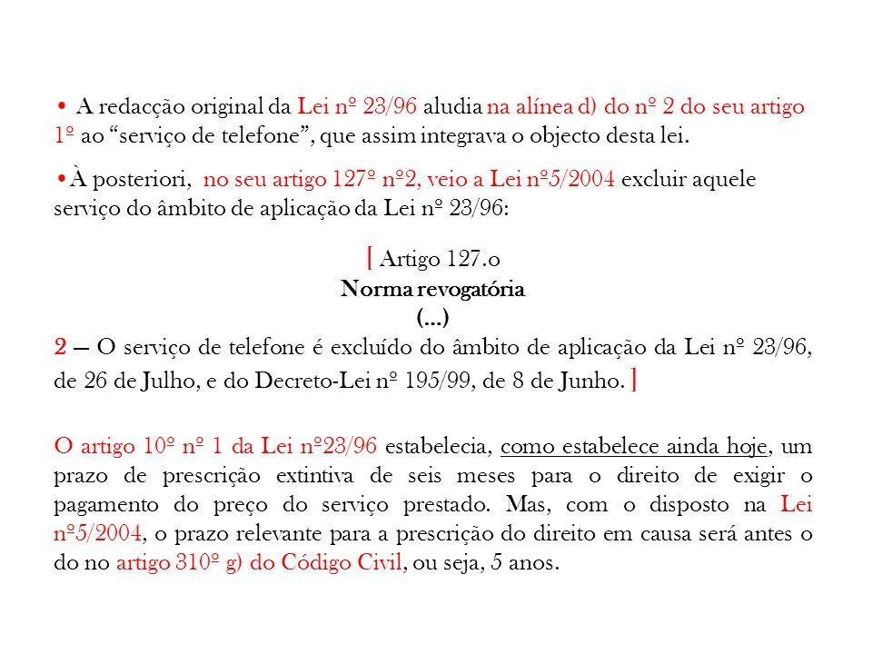 Contudo, a Lei nº12/2008 de 26 de Fevereiro, veio, entre outros aspectos, a alterar o objecto e âmbito de aplicação da Lei nº 23/96, tendo sido incluído o serviço de comunicações electrónicas nos serviços abrangidos por este diploma.
