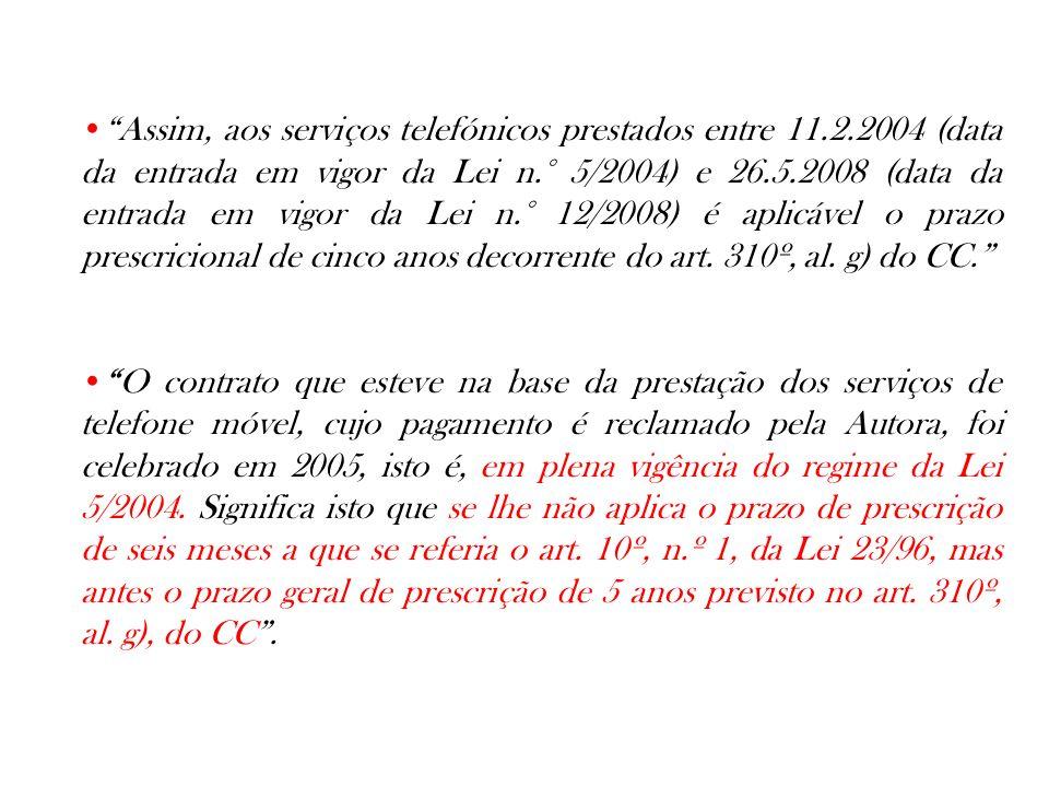 Assim, aos serviços telefónicos prestados entre 11.2.2004 (data da entrada em vigor da Lei n.° 5/2004) e 26.5.2008 (data da entrada em vigor da Lei n.° 12/2008) é aplicável o prazo prescricional de cinco anos decorrente do art.