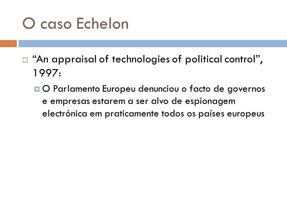 O caso Echelon An appraisal of technologies of political control, 1997: O Parlamento Europeu denunciou o facto de governos e empresas estarem a ser al