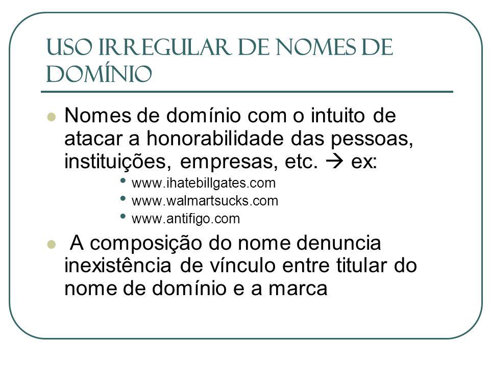 USO IRREGULAR DE NOMES DE DOMÍNIO Nomes de domínio com o intuito de atacar a honorabilidade das pessoas, instituições, empresas, etc. ex: www.ihatebil