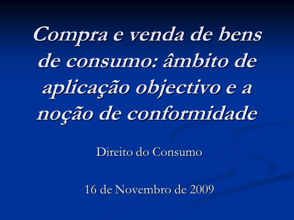 Compra e venda de bens de consumo: âmbito de aplicação objectivo e a noção de conformidade Direito do Consumo 16 de Novembro de 2009