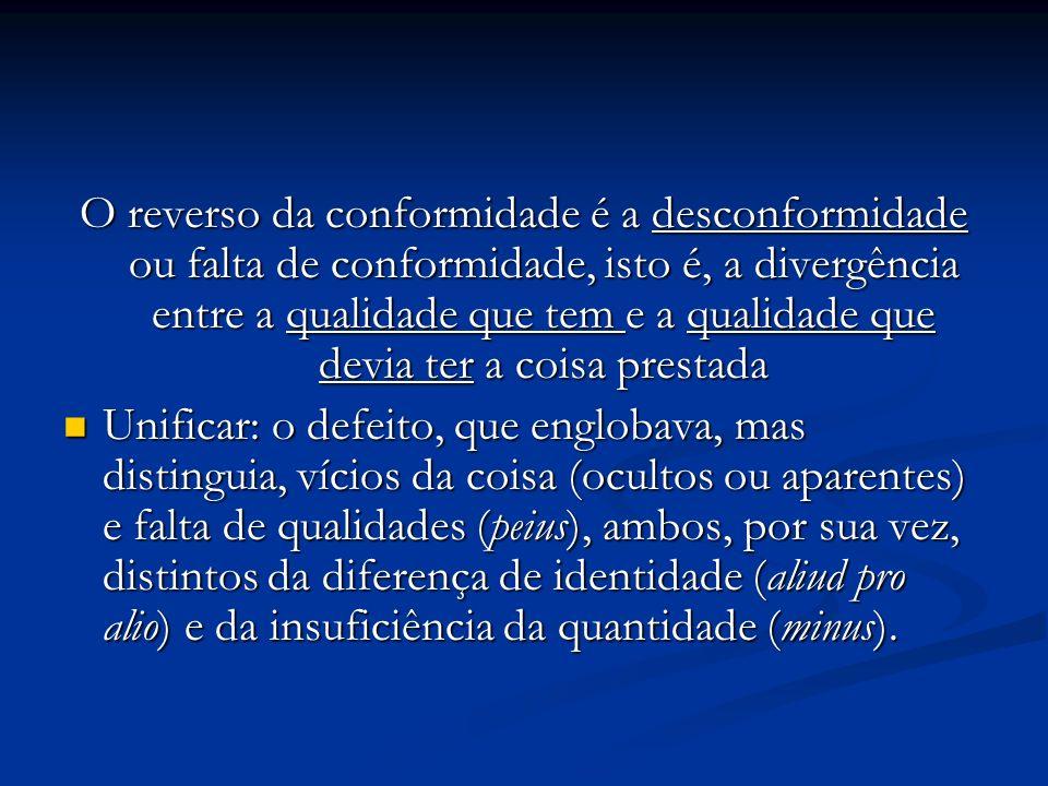 O reverso da conformidade é a desconformidade ou falta de conformidade, isto é, a divergência entre a qualidade que tem e a qualidade que devia ter a coisa prestada Unificar: o defeito, que englobava, mas distinguia, vícios da coisa (ocultos ou aparentes) e falta de qualidades (peius), ambos, por sua vez, distintos da diferença de identidade (aliud pro alio) e da insuficiência da quantidade (minus).