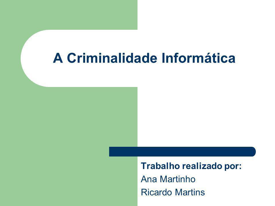 A Criminalidade Informática Trabalho realizado por: Ana Martinho Ricardo Martins